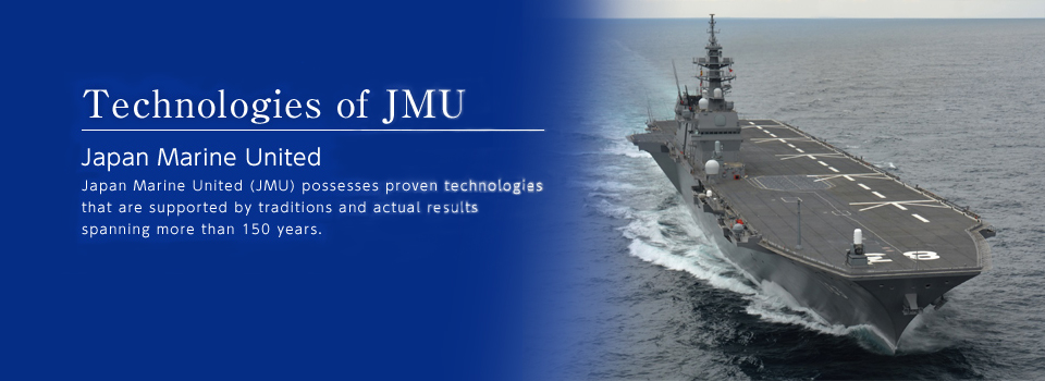 Technologies of JMU Japan Marine United Japan Marine United (JMU) possesses proven technologies that are supported by traditions and actual results spanning more than 150 years.