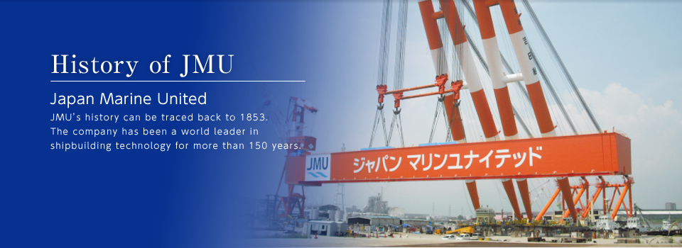 History of JMU Japan Marine United JMU's history can be traced back to 1853. The company has been a world leader in shipbuilding technology for more than 150 years.